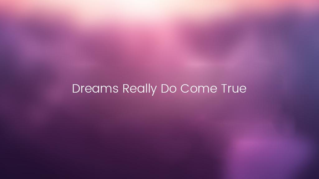 Dreams Really Do Come True