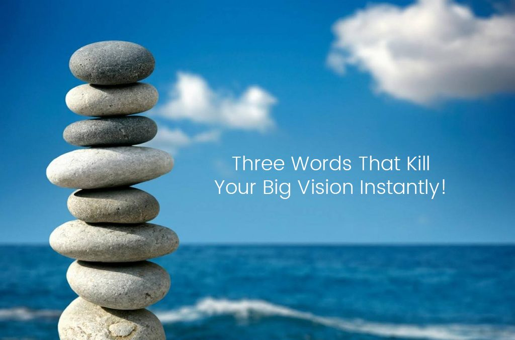 Three Words That Kill Your Big Vision Instantly!